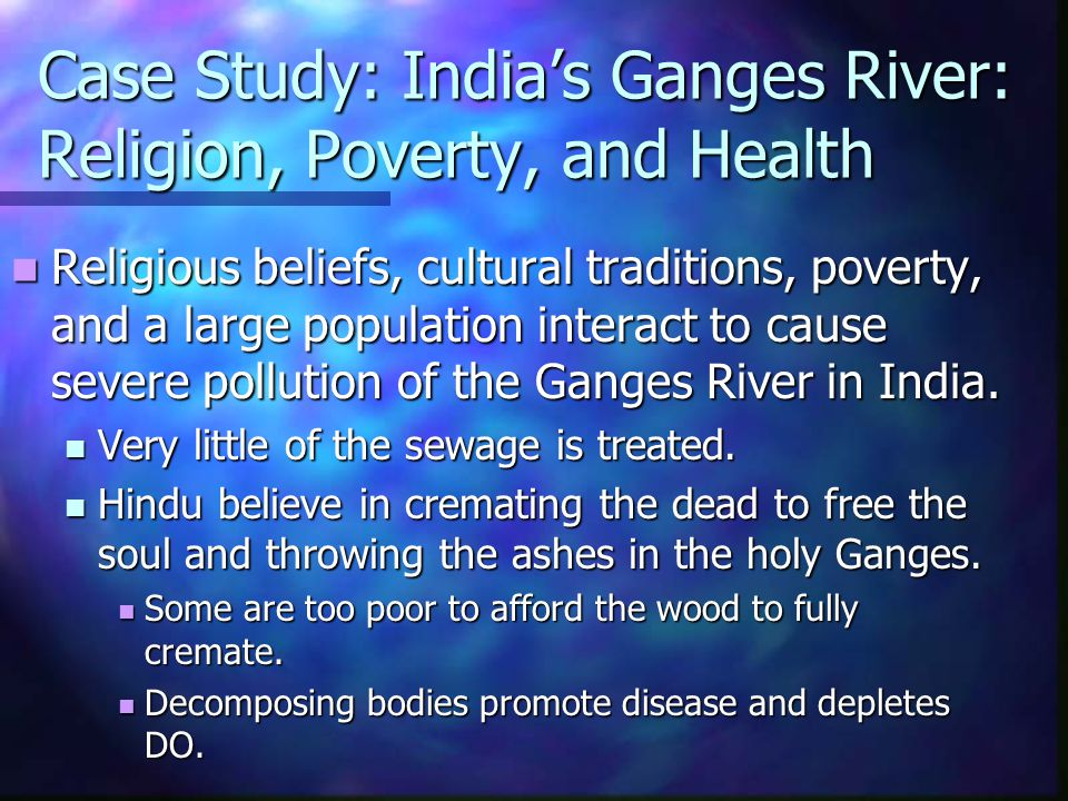 Case Study: India's Ganges River: Religion, Poverty, and Health Religious beliefs, cultural traditions, poverty, and a large population interact to ca