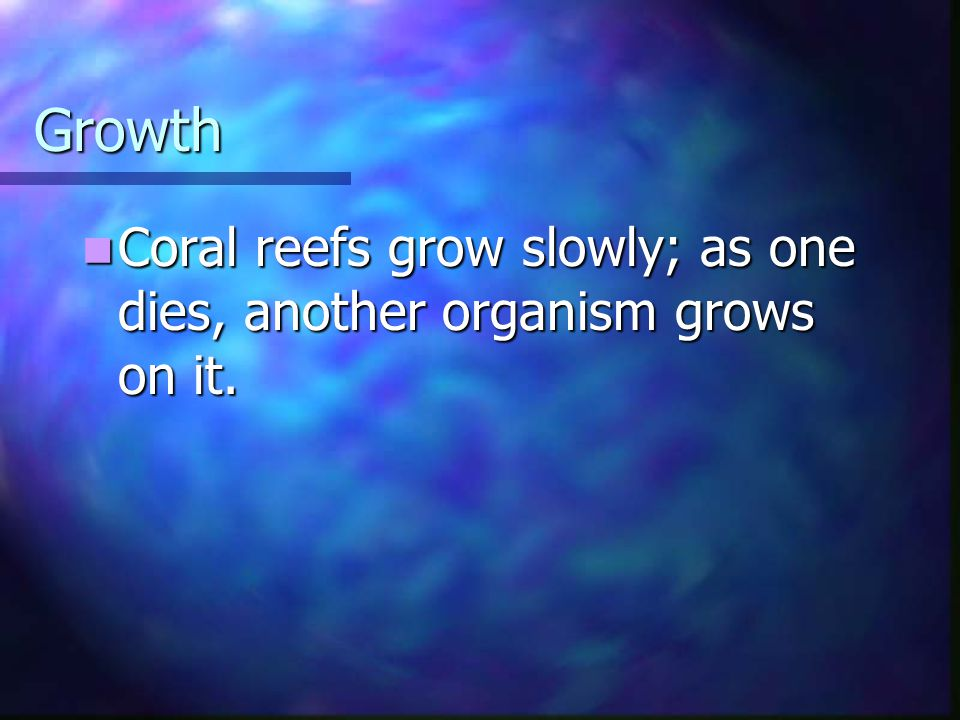 Growth Coral reefs grow slowly; as one dies, another organism grows on it. Coral reefs grow slowly; as one dies, another organism grows on it.