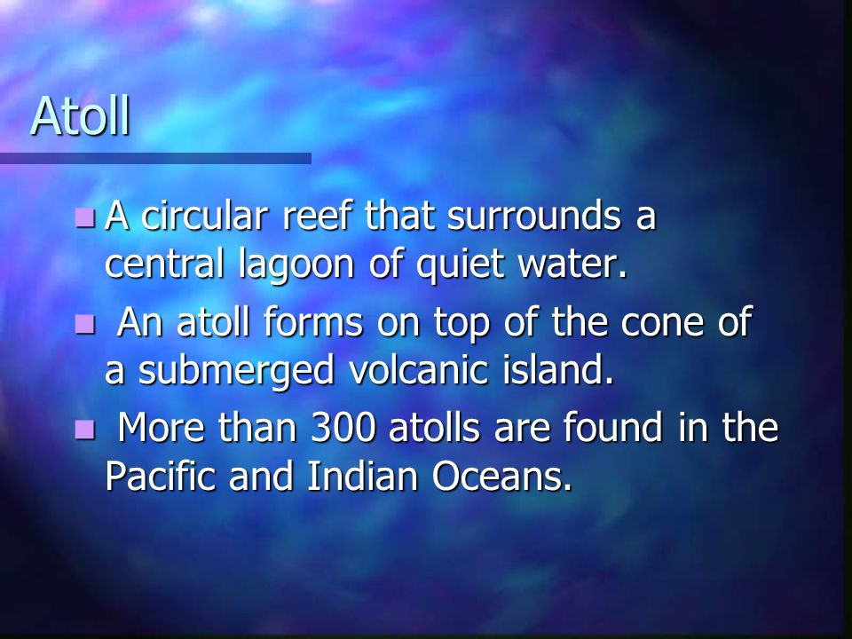 Atoll A circular reef that surrounds a central lagoon of quiet water. A circular reef that surrounds a central lagoon of quiet water. An atoll forms o