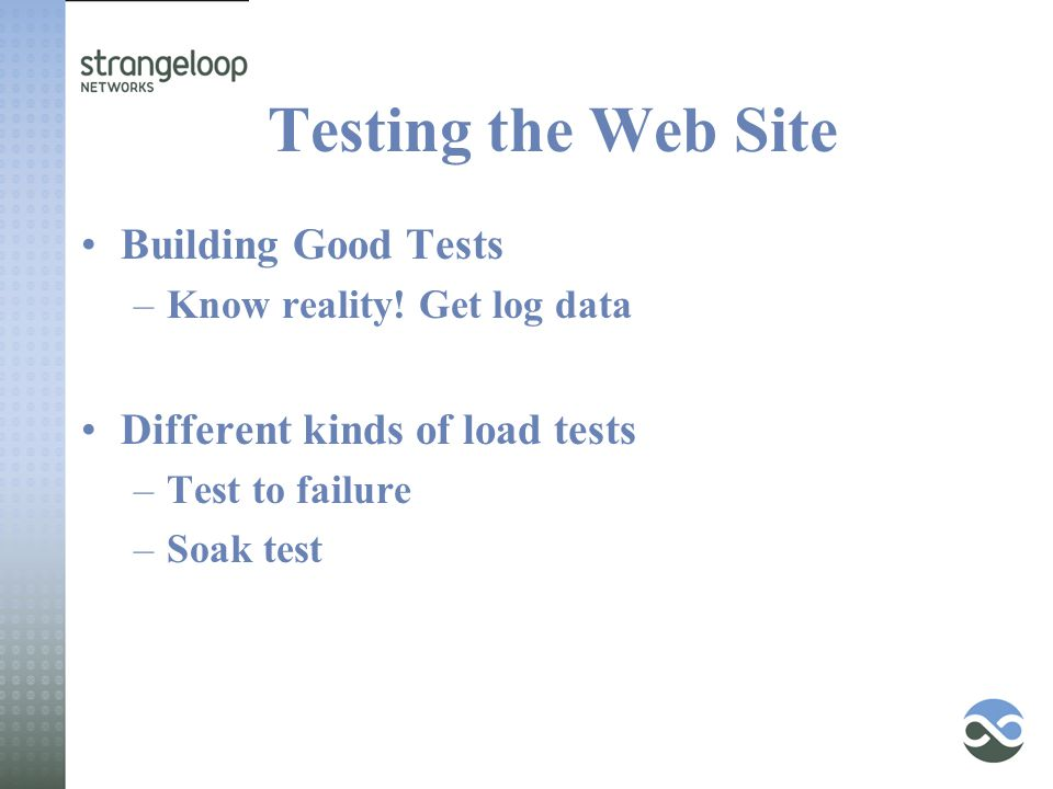 Testing the Web Site Building Good Tests –Know reality! Get log data Different kinds of load tests –Test to failure –Soak test