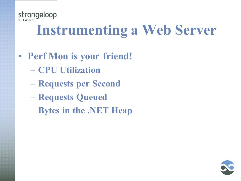 Instrumenting a Web Server Perf Mon is your friend! –CPU Utilization –Requests per Second –Requests Queued –Bytes in the.NET Heap