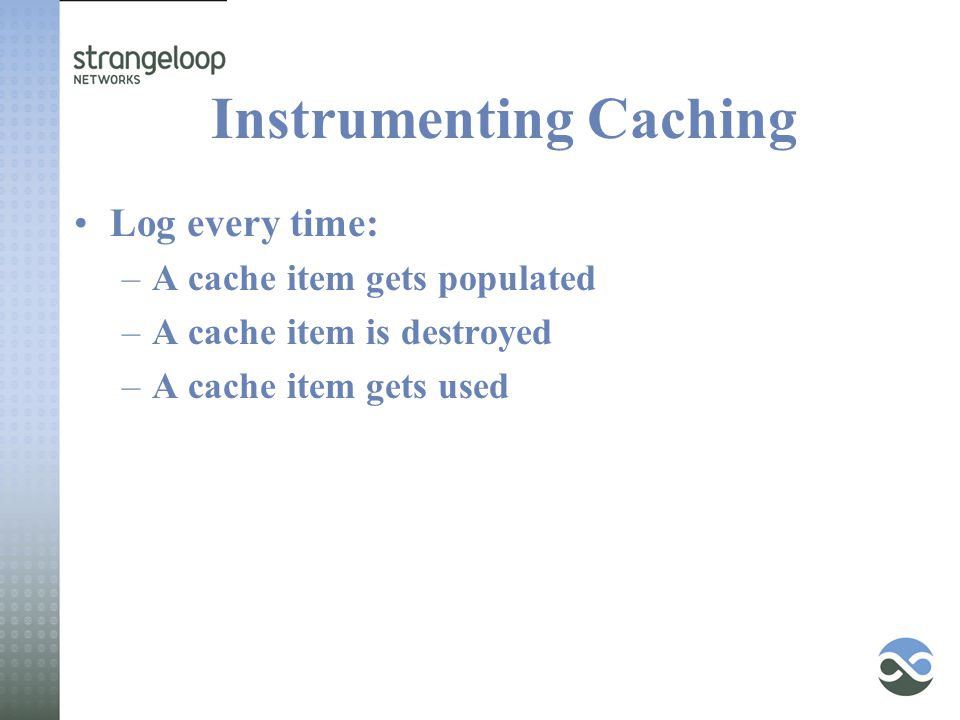 Instrumenting Caching Log every time: –A cache item gets populated –A cache item is destroyed –A cache item gets used