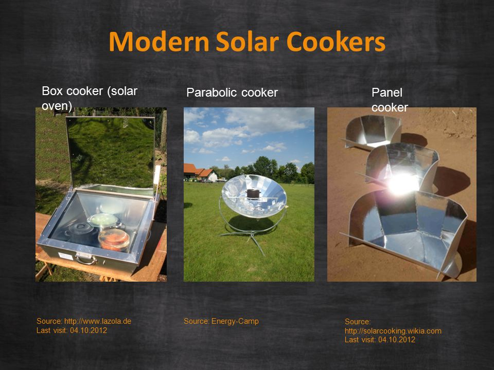 Source: http://www.lazola.de Last visit: 04.10.2012 Modern Solar Cookers Box cooker (solar oven) Parabolic cooker Source: Energy-Camp Source: http://solarcooking.wikia.com Last visit: 04.10.2012 Panel cooker