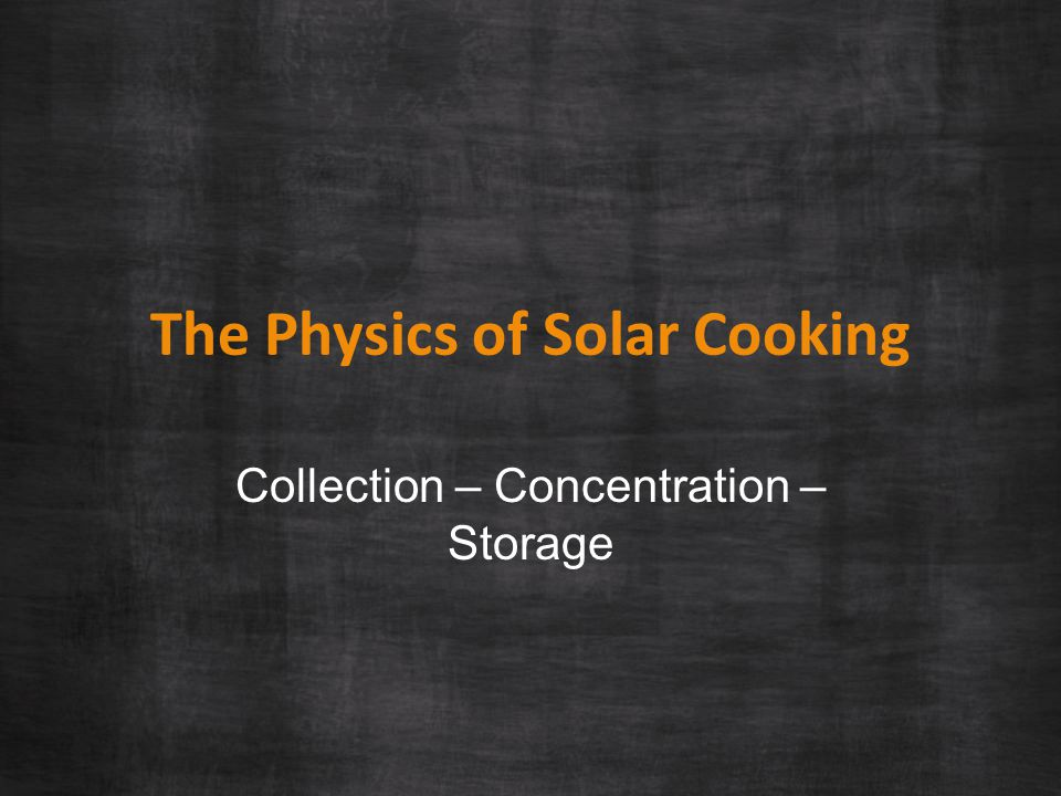 The Physics of Solar Cooking Collection – Concentration – Storage