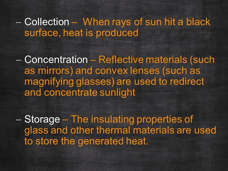  Collection – When rays of sun hit a black surface, heat is produced  Concentration – Reflective materials (such as mirrors) and convex lenses (such as magnifying glasses) are used to redirect and concentrate sunlight  Storage – The insulating properties of glass and other thermal materials are used to store the generated heat.