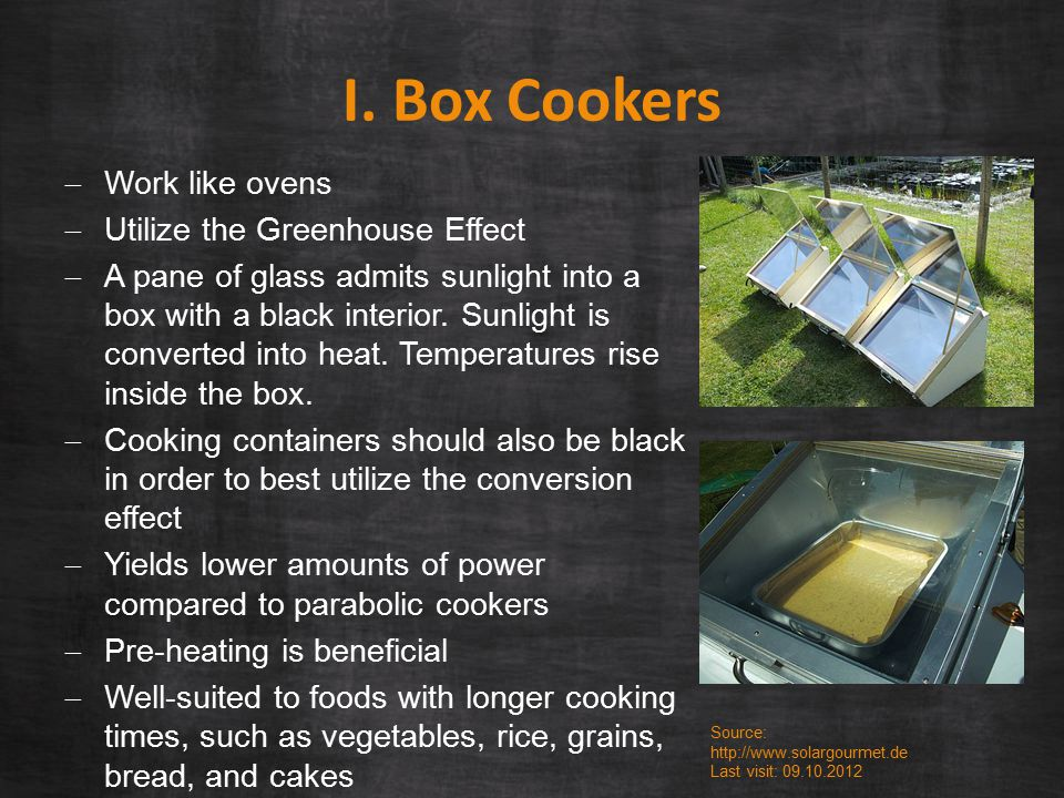 I. Box Cookers  Work like ovens  Utilize the Greenhouse Effect  A pane of glass admits sunlight into a box with a black interior. Sunlight is conve
