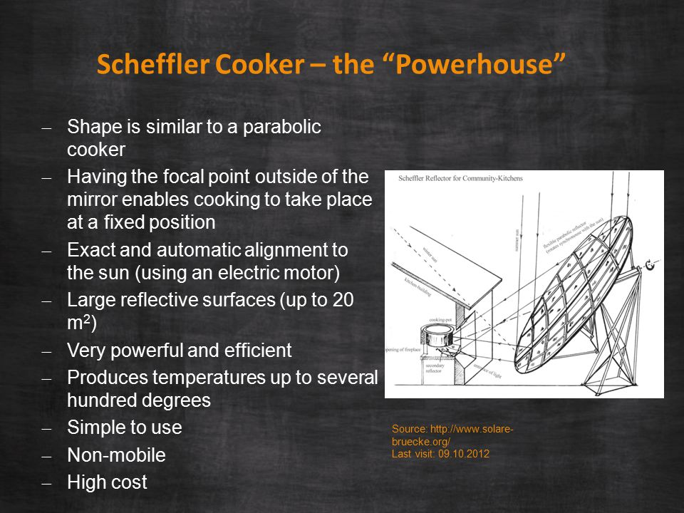Scheffler Cooker – the Powerhouse  Shape is similar to a parabolic cooker  Having the focal point outside of the mirror enables cooking to take place at a fixed position  Exact and automatic alignment to the sun (using an electric motor)  Large reflective surfaces (up to 20 m 2 )  Very powerful and efficient  Produces temperatures up to several hundred degrees  Simple to use  Non-mobile  High cost Source: http://www.solare- bruecke.org/ Last visit: 09.10.2012