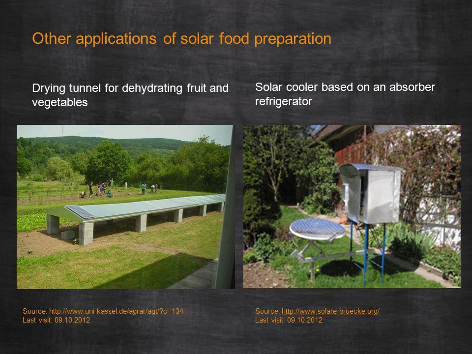Other applications of solar food preparation Source: http://www.uni-kassel.de/agrar/agt/ c=134 Last visit: 09.10.2012 Source: http://www.solare-bruecke.org/http://www.solare-bruecke.org/ Last visit: 09.10.2012 Drying tunnel for dehydrating fruit and vegetables Solar cooler based on an absorber refrigerator
