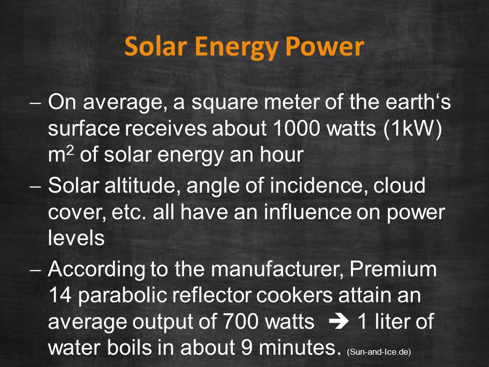 Solar Energy Power  On average, a square meter of the earth's surface receives about 1000 watts (1kW) m 2 of solar energy an hour  Solar altitude, angle of incidence, cloud cover, etc.