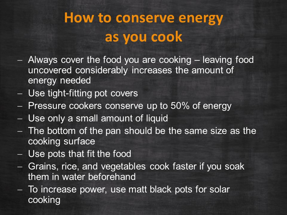 How to conserve energy as you cook  Always cover the food you are cooking – leaving food uncovered considerably increases the amount of energy needed  Use tight-fitting pot covers  Pressure cookers conserve up to 50% of energy  Use only a small amount of liquid  The bottom of the pan should be the same size as the cooking surface  Use pots that fit the food  Grains, rice, and vegetables cook faster if you soak them in water beforehand  To increase power, use matt black pots for solar cooking