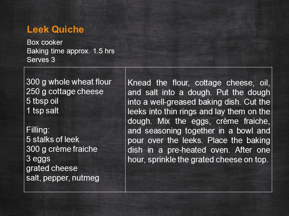 300 g whole wheat flour 250 g cottage cheese 5 tbsp oil 1 tsp salt Filling: 5 stalks of leek 300 g crème fraiche 3 eggs grated cheese salt, pepper, nutmeg Knead the flour, cottage cheese, oil, and salt into a dough.