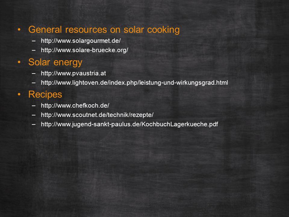 General resources on solar cooking –http://www.solargourmet.de/ –http://www.solare-bruecke.org/ Solar energy –http://www.pvaustria.at –http://www.lightoven.de/index.php/leistung-und-wirkungsgrad.html Recipes –http://www.chefkoch.de/ –http://www.scoutnet.de/technik/rezepte/ –http://www.jugend-sankt-paulus.de/KochbuchLagerkueche.pdf