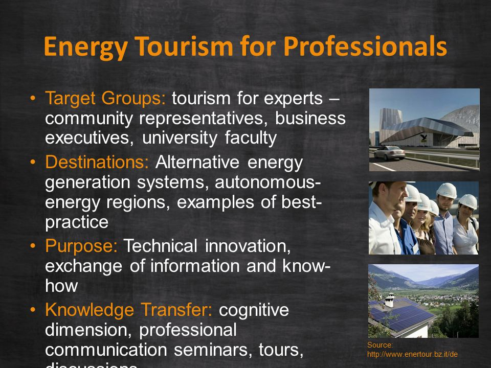 Energy Tourism for Professionals Target Groups: tourism for experts – community representatives, business executives, university faculty Destinations: Alternative energy generation systems, autonomous- energy regions, examples of best- practice Purpose: Technical innovation, exchange of information and know- how Knowledge Transfer: cognitive dimension, professional communication seminars, tours, discussions Duration: one and two-day trips Source: http://www.enertour.bz.it/de