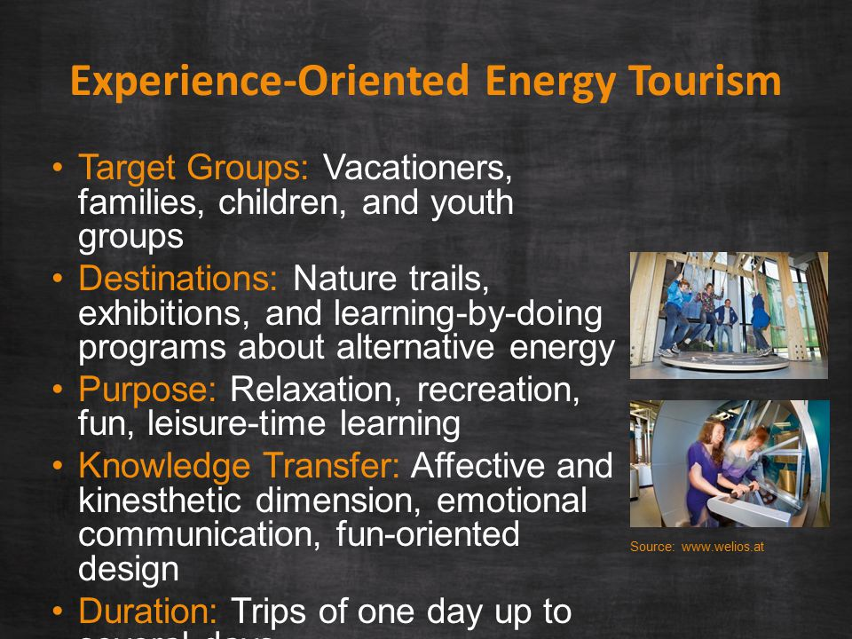 Experience-Oriented Energy Tourism Target Groups: Vacationers, families, children, and youth groups Destinations: Nature trails, exhibitions, and learning-by-doing programs about alternative energy Purpose: Relaxation, recreation, fun, leisure-time learning Knowledge Transfer: Affective and kinesthetic dimension, emotional communication, fun-oriented design Duration: Trips of one day up to several days Source: www.welios.at