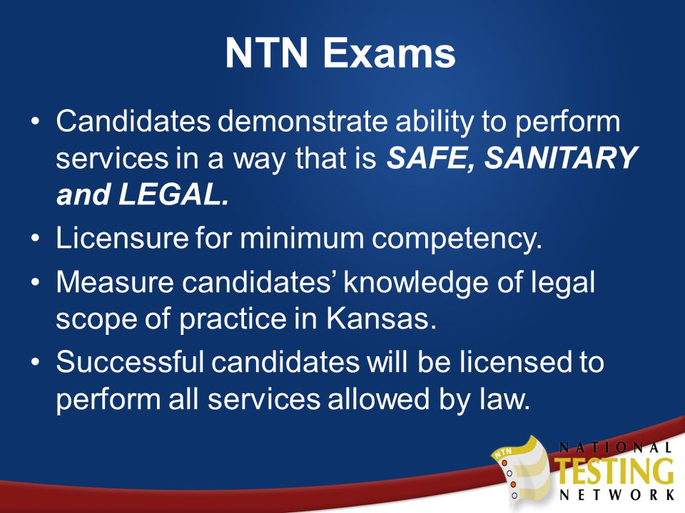 NTN Exams Candidates demonstrate ability to perform services in a way that is SAFE, SANITARY and LEGAL.