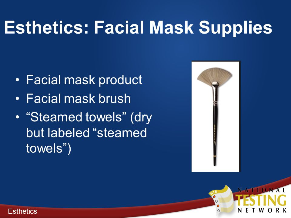 Esthetics: Facial Mask Supplies Facial mask product Facial mask brush Steamed towels (dry but labeled steamed towels ) Esthetics