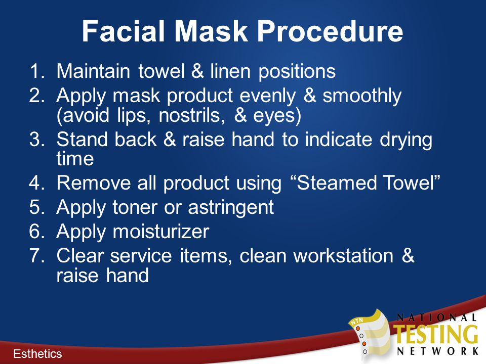 Facial Mask Procedure 1.Maintain towel & linen positions 2.Apply mask product evenly & smoothly (avoid lips, nostrils, & eyes) 3.Stand back & raise hand to indicate drying time 4.Remove all product using Steamed Towel 5.Apply toner or astringent 6.Apply moisturizer 7.Clear service items, clean workstation & raise hand Esthetics