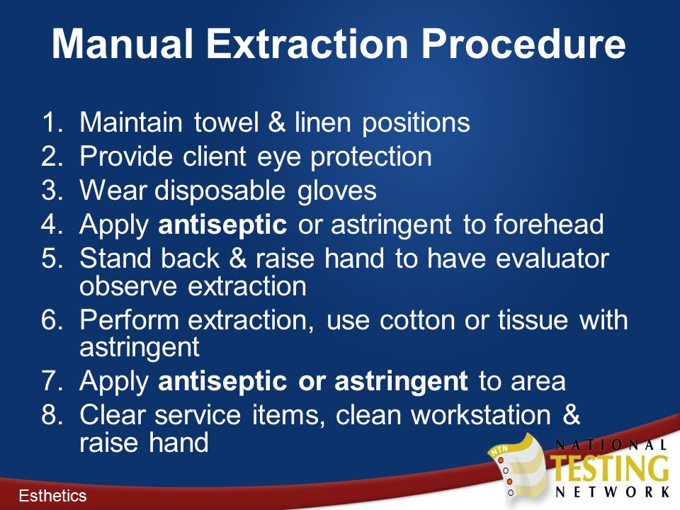 Manual Extraction Procedure 1.Maintain towel & linen positions 2.Provide client eye protection 3.Wear disposable gloves 4.Apply antiseptic or astringent to forehead 5.Stand back & raise hand to have evaluator observe extraction 6.Perform extraction, use cotton or tissue with astringent 7.Apply antiseptic or astringent to area 8.Clear service items, clean workstation & raise hand Esthetics