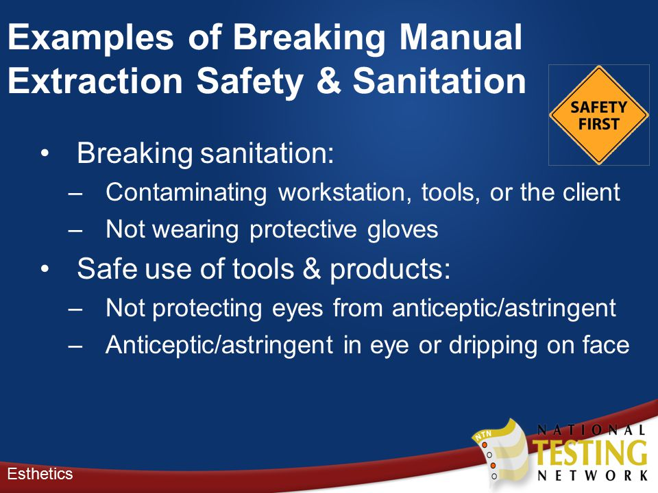 Breaking sanitation: –Contaminating workstation, tools, or the client –Not wearing protective gloves Safe use of tools & products: –Not protecting eyes from anticeptic/astringent –Anticeptic/astringent in eye or dripping on face Esthetics Examples of Breaking Manual Extraction Safety & Sanitation