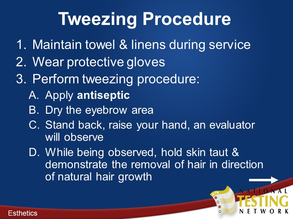 Tweezing Procedure 1.Maintain towel & linens during service 2.Wear protective gloves 3.Perform tweezing procedure: A.Apply antiseptic B.Dry the eyebrow area C.Stand back, raise your hand, an evaluator will observe D.While being observed, hold skin taut & demonstrate the removal of hair in direction of natural hair growth Esthetics