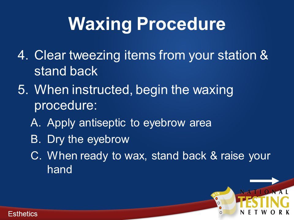 Waxing Procedure 4.Clear tweezing items from your station & stand back 5.When instructed, begin the waxing procedure: A.Apply antiseptic to eyebrow area B.Dry the eyebrow C.When ready to wax, stand back & raise your hand Esthetics