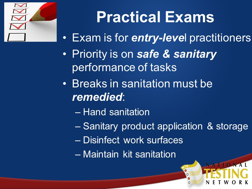 Practical Exams Exam is for entry-level practitioners Priority is on safe & sanitary performance of tasks Breaks in sanitation must be remedied: –Hand sanitation –Sanitary product application & storage –Disinfect work surfaces –Maintain kit sanitation