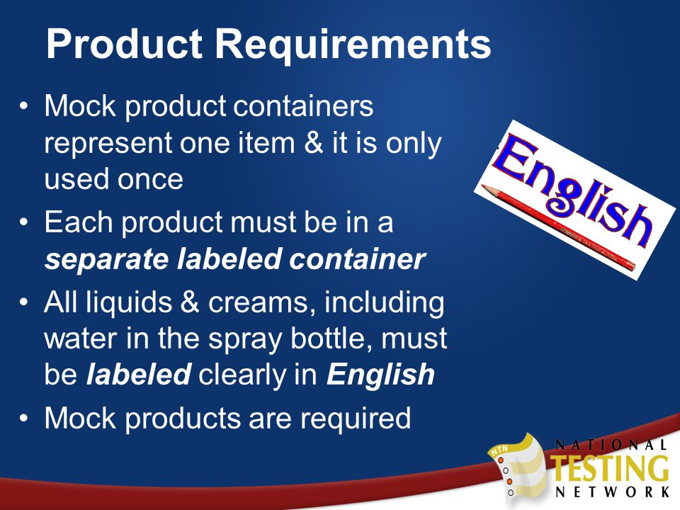 Product Requirements Mock product containers represent one item & it is only used once Each product must be in a separate labeled container All liquids & creams, including water in the spray bottle, must be labeled clearly in English Mock products are required