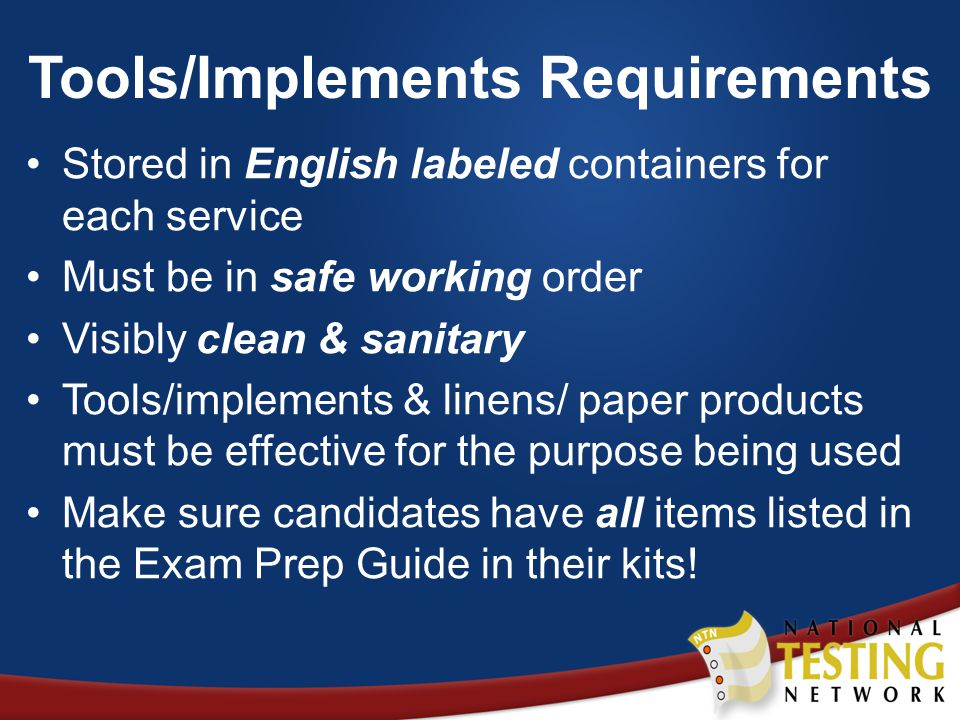 Tools/Implements Requirements Stored in English labeled containers for each service Must be in safe working order Visibly clean & sanitary Tools/implements & linens/ paper products must be effective for the purpose being used Make sure candidates have all items listed in the Exam Prep Guide in their kits!