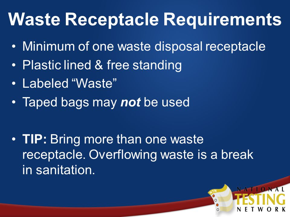 Waste Receptacle Requirements Minimum of one waste disposal receptacle Plastic lined & free standing Labeled Waste Taped bags may not be used TIP: Bring more than one waste receptacle.