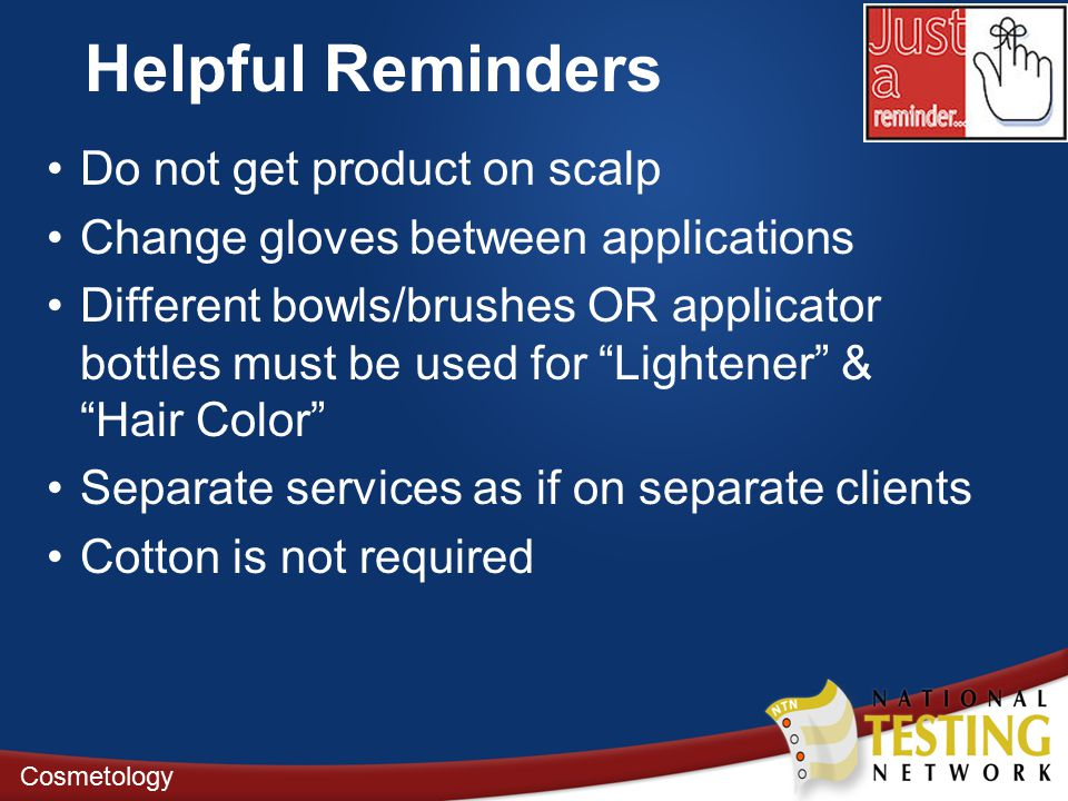 Helpful Reminders Do not get product on scalp Change gloves between applications Different bowls/brushes OR applicator bottles must be used for Lightener & Hair Color Separate services as if on separate clients Cotton is not required Cosmetology