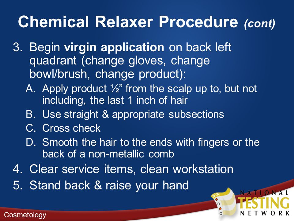 Chemical Relaxer Procedure (cont) 3.Begin virgin application on back left quadrant (change gloves, change bowl/brush, change product): A.Apply product ½ from the scalp up to, but not including, the last 1 inch of hair B.Use straight & appropriate subsections C.Cross check D.Smooth the hair to the ends with fingers or the back of a non-metallic comb 4.Clear service items, clean workstation 5.Stand back & raise your hand Cosmetology