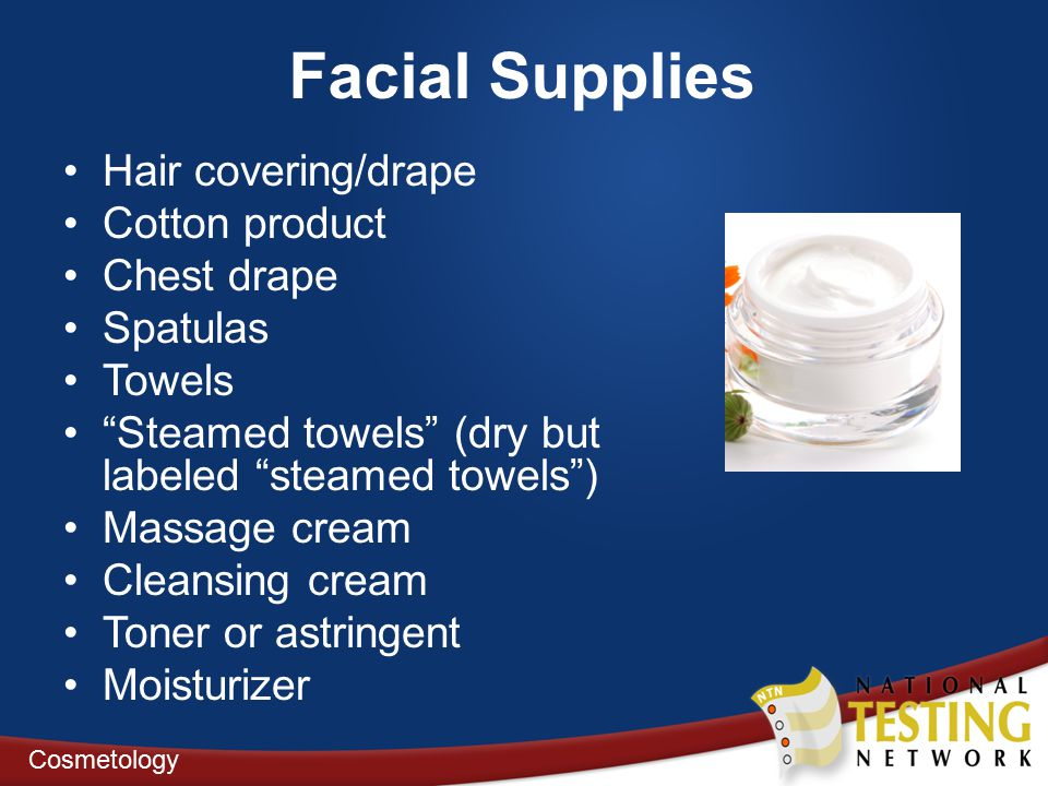 Facial Supplies Hair covering/drape Cotton product Chest drape Spatulas Towels Steamed towels (dry but labeled steamed towels ) Massage cream Cleansing cream Toner or astringent Moisturizer Cosmetology