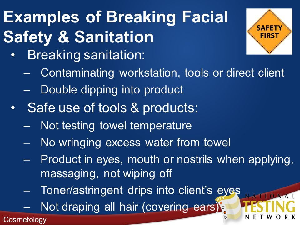 Breaking sanitation: –Contaminating workstation, tools or direct client –Double dipping into product Safe use of tools & products: –Not testing towel temperature –No wringing excess water from towel –Product in eyes, mouth or nostrils when applying, massaging, not wiping off –Toner/astringent drips into client's eyes –Not draping all hair (covering ears) Cosmetology Examples of Breaking Facial Safety & Sanitation