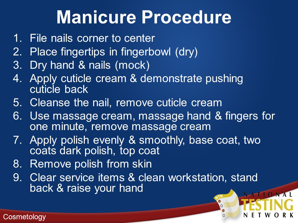 Manicure Procedure 1.File nails corner to center 2.Place fingertips in fingerbowl (dry) 3.Dry hand & nails (mock) 4.Apply cuticle cream & demonstrate pushing cuticle back 5.Cleanse the nail, remove cuticle cream 6.Use massage cream, massage hand & fingers for one minute, remove massage cream 7.Apply polish evenly & smoothly, base coat, two coats dark polish, top coat 8.Remove polish from skin 9.Clear service items & clean workstation, stand back & raise your hand Cosmetology