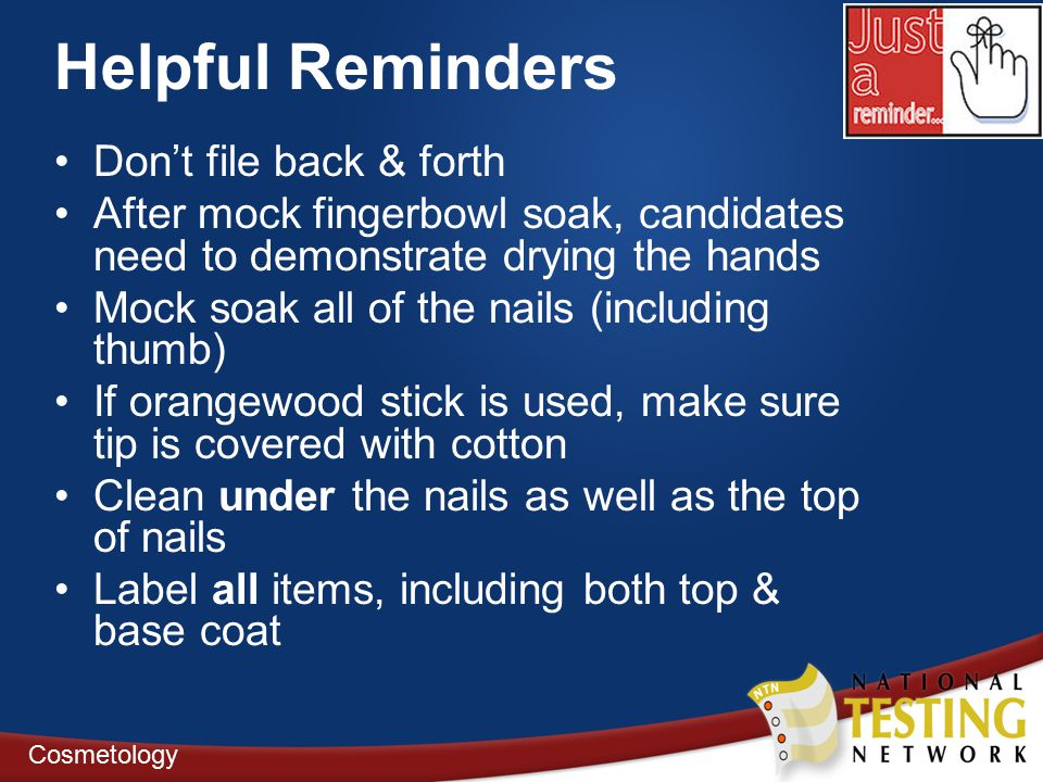 Helpful Reminders Don't file back & forth After mock fingerbowl soak, candidates need to demonstrate drying the hands Mock soak all of the nails (including thumb) If orangewood stick is used, make sure tip is covered with cotton Clean under the nails as well as the top of nails Label all items, including both top & base coat Cosmetology
