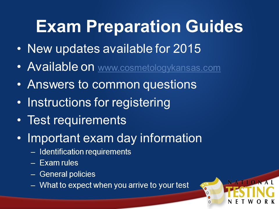 Exam Preparation Guides New updates available for 2015 Available on www.cosmetologykansas.com www.cosmetologykansas.com Answers to common questions Instructions for registering Test requirements Important exam day information –Identification requirements –Exam rules –General policies –What to expect when you arrive to your test