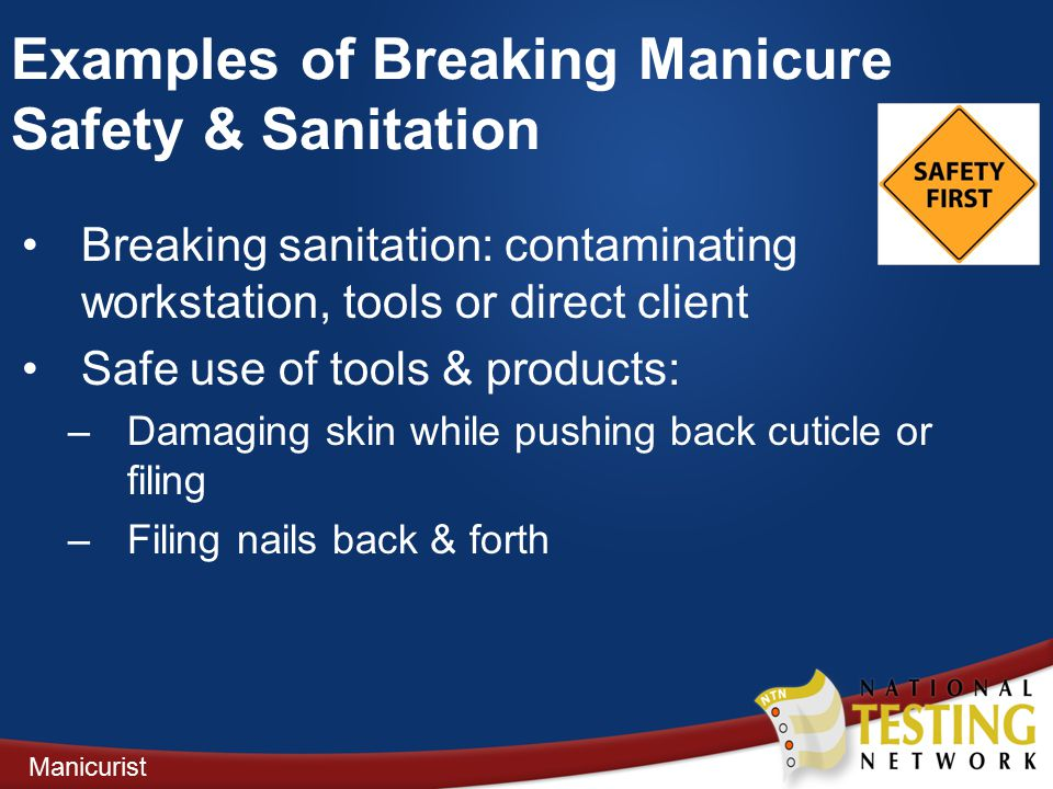 Breaking sanitation: contaminating workstation, tools or direct client Safe use of tools & products: –Damaging skin while pushing back cuticle or filing –Filing nails back & forth Manicurist Examples of Breaking Manicure Safety & Sanitation