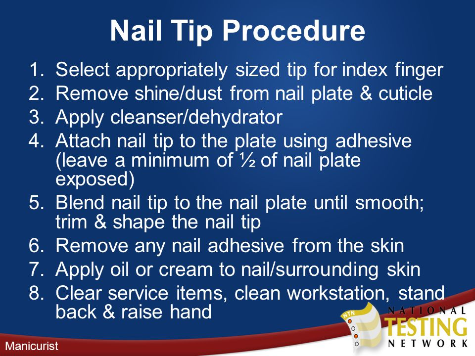 Nail Tip Procedure 1.Select appropriately sized tip for index finger 2.Remove shine/dust from nail plate & cuticle 3.Apply cleanser/dehydrator 4.Attach nail tip to the plate using adhesive (leave a minimum of ½ of nail plate exposed) 5.Blend nail tip to the nail plate until smooth; trim & shape the nail tip 6.Remove any nail adhesive from the skin 7.Apply oil or cream to nail/surrounding skin 8.Clear service items, clean workstation, stand back & raise hand Manicurist