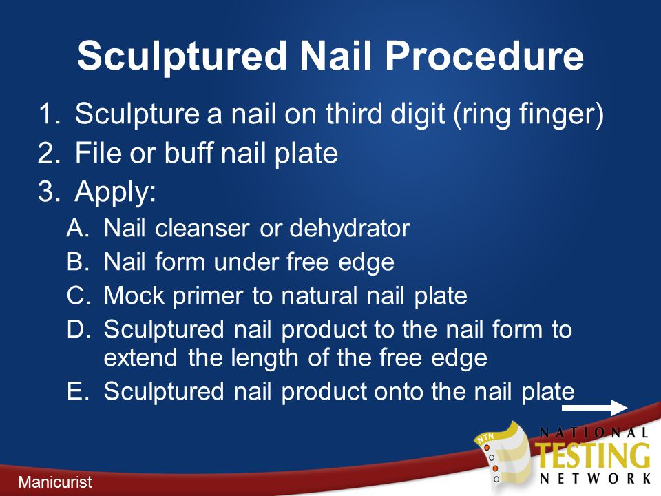 Sculptured Nail Procedure 1.Sculpture a nail on third digit (ring finger) 2.File or buff nail plate 3.Apply: A.Nail cleanser or dehydrator B.Nail form under free edge C.Mock primer to natural nail plate D.Sculptured nail product to the nail form to extend the length of the free edge E.Sculptured nail product onto the nail plate Manicurist
