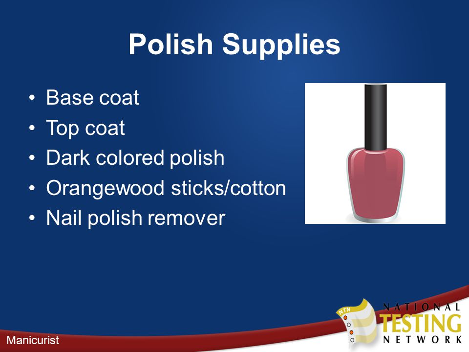 Polish Supplies Base coat Top coat Dark colored polish Orangewood sticks/cotton Nail polish remover Manicurist