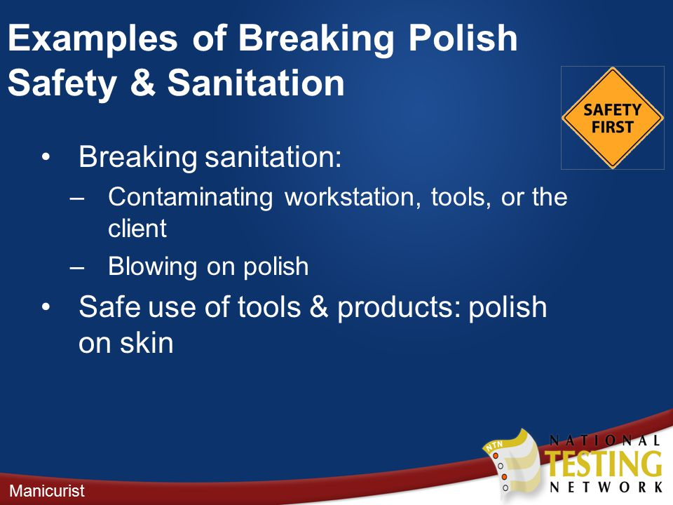 Breaking sanitation: –Contaminating workstation, tools, or the client –Blowing on polish Safe use of tools & products: polish on skin Manicurist Examples of Breaking Polish Safety & Sanitation