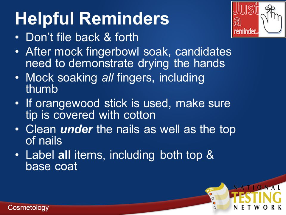 Helpful Reminders Don't file back & forth After mock fingerbowl soak, candidates need to demonstrate drying the hands Mock soaking all fingers, including thumb If orangewood stick is used, make sure tip is covered with cotton Clean under the nails as well as the top of nails Label all items, including both top & base coat Cosmetology