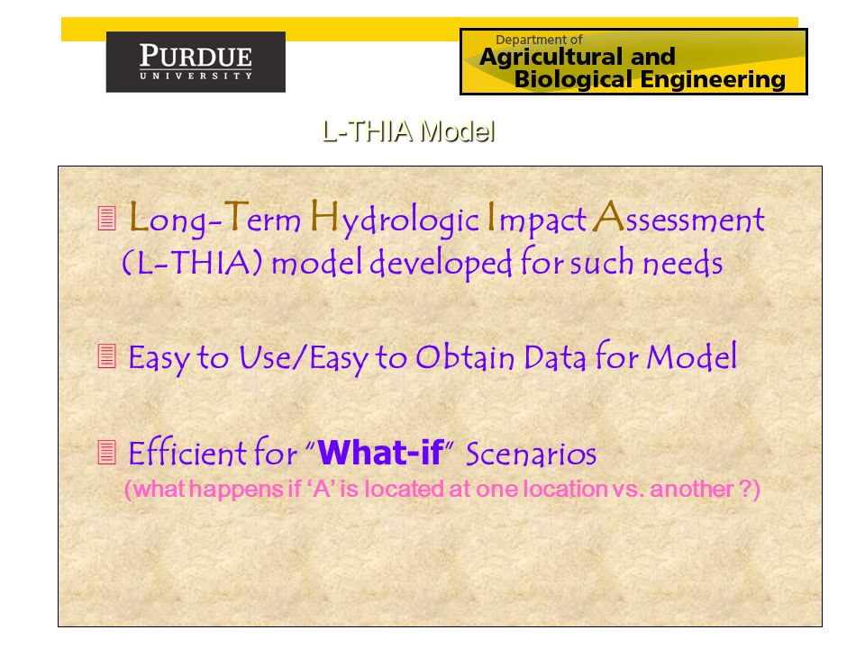 3 L ong- T erm H ydrologic I mpact A ssessment (L-THIA) model developed for such needs 3 Easy to Use/Easy to Obtain Data for Model  Efficient for What-if Scenarios (what happens if 'A' is located at one location vs.