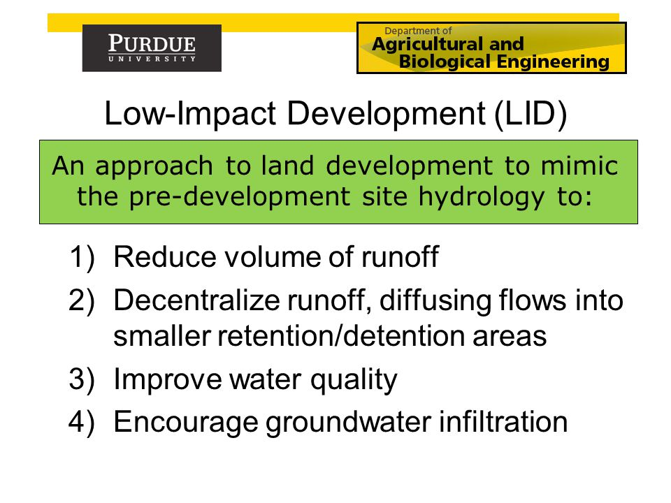 Low-Impact Development (LID) An approach to land development to mimic the pre-development site hydrology to: 1)Reduce volume of runoff 2)Decentralize runoff, diffusing flows into smaller retention/detention areas 3)Improve water quality 4)Encourage groundwater infiltration