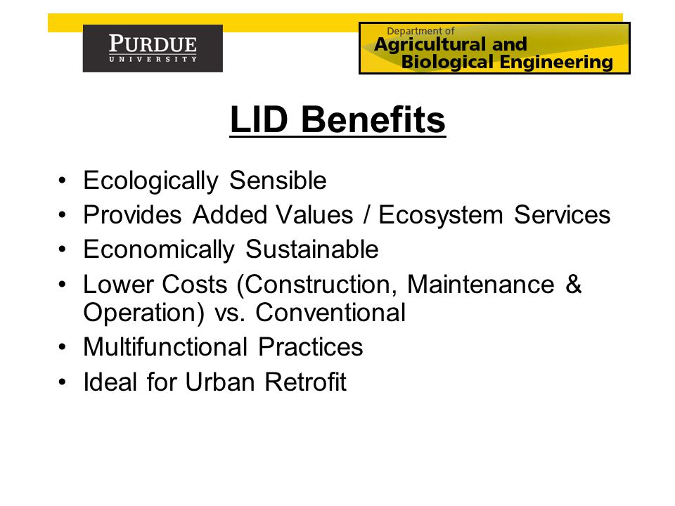 LID Benefits Ecologically Sensible Provides Added Values / Ecosystem Services Economically Sustainable Lower Costs (Construction, Maintenance & Operation) vs.