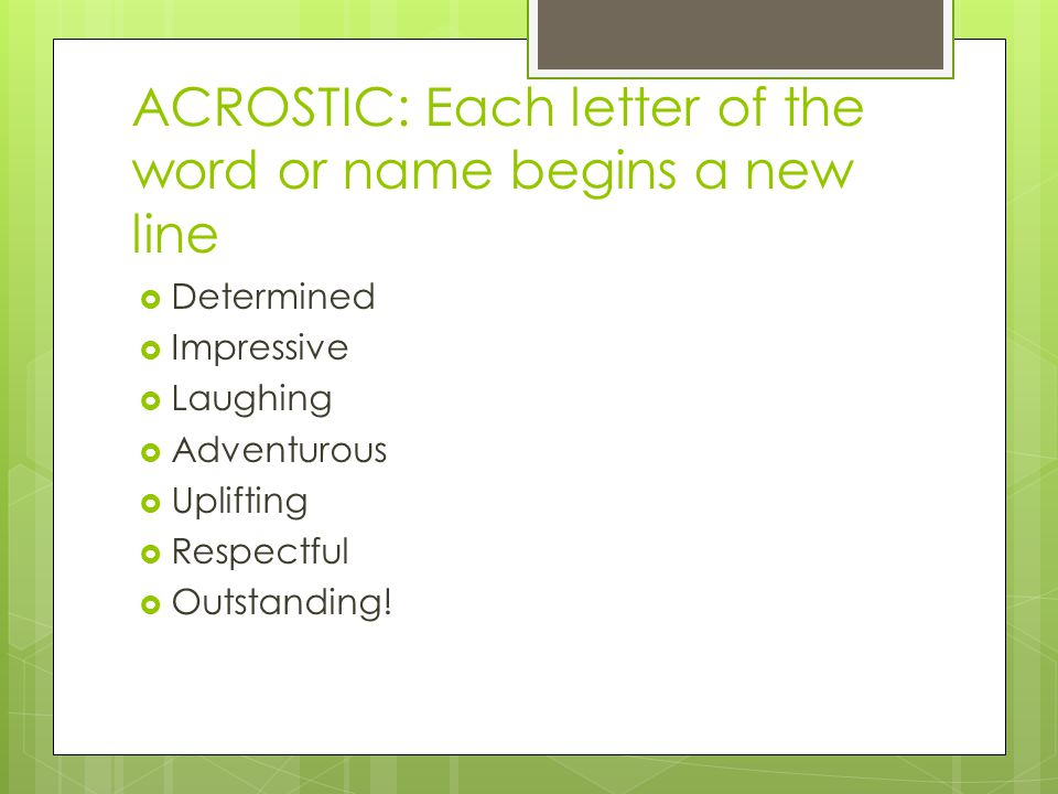 ACROSTIC: Each letter of the word or name begins a new line  Determined  Impressive  Laughing  Adventurous  Uplifting  Respectful  Outstanding!