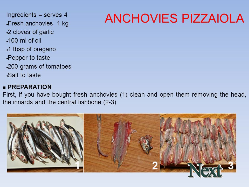 Ingredients – serves 4  Fresh anchovies 1 kg  2 cloves of garlic  100 ml of oil  1 tbsp of oregano  Pepper to taste  200 grams of tomatoes  Salt to taste ANCHOVIES PIZZAIOLA ■ PREPARATION First, if you have bought fresh anchovies (1) clean and open them removing the head, the innards and the central fishbone (2-3)