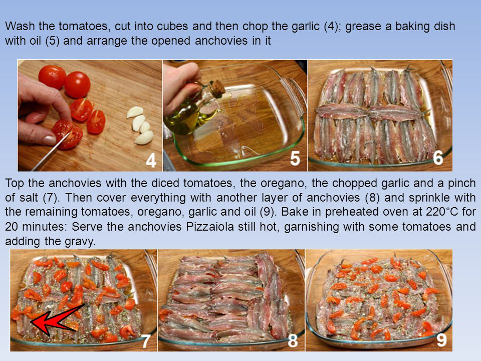 Wash the tomatoes, cut into cubes and then chop the garlic (4); grease a baking dish with oil (5) and arrange the opened anchovies in it Top the anchovies with the diced tomatoes, the oregano, the chopped garlic and a pinch of salt (7).