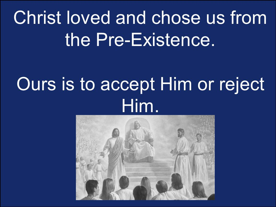Christ loved and chose us from the Pre-Existence. Ours is to accept Him or reject Him.