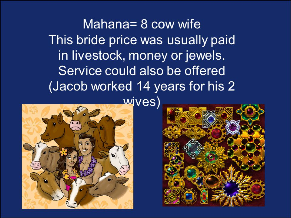 Mahana= 8 cow wife This bride price was usually paid in livestock, money or jewels.